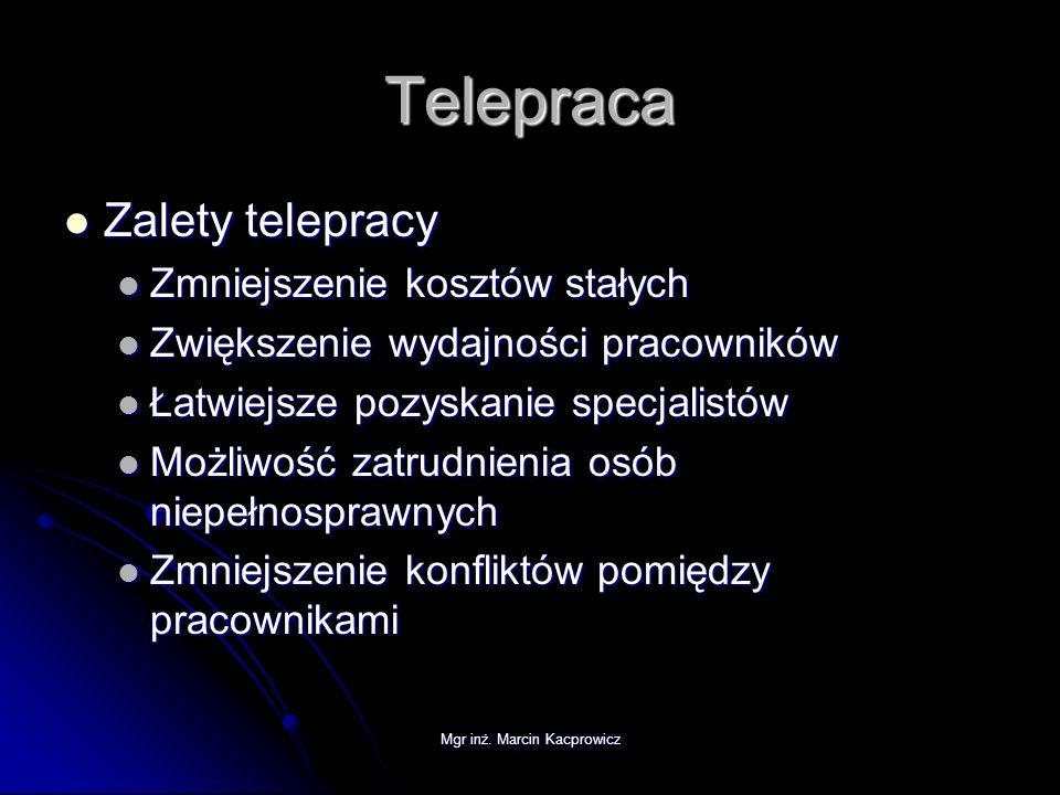 Mgr inż. Marcin Kacprowicz Telepraca Zalety telepracy Zalety telepracy Zmniejszenie kosztów stałych Zmniejszenie kosztów stałych Zwiększenie wydajnośc