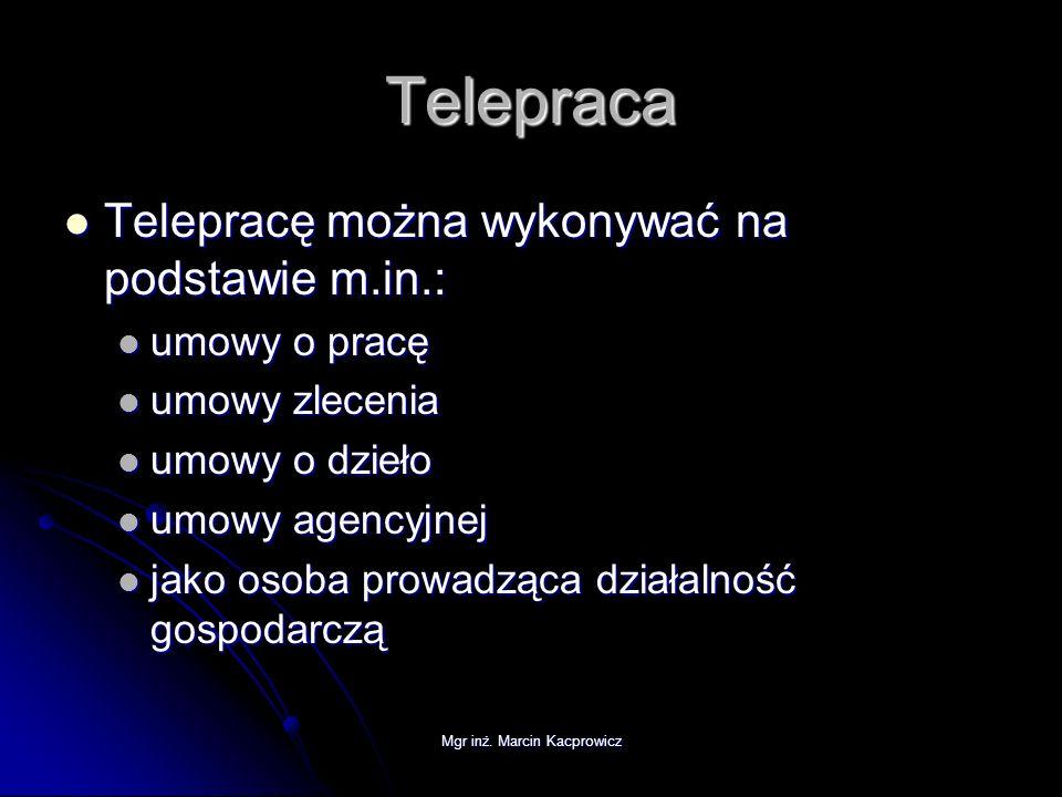 Mgr inż. Marcin Kacprowicz Telepraca Telepracę można wykonywać na podstawie m.in.: Telepracę można wykonywać na podstawie m.in.: umowy o pracę umowy o