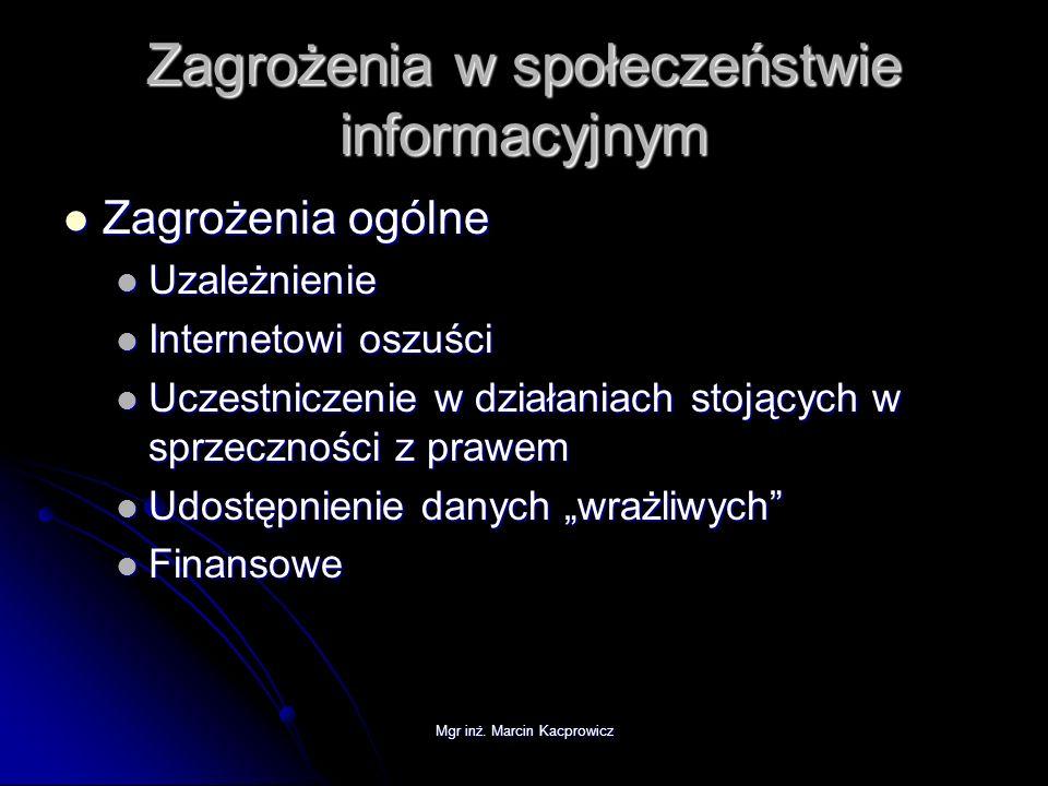 Mgr inż. Marcin Kacprowicz Zagrożenia w społeczeństwie informacyjnym Zagrożenia ogólne Zagrożenia ogólne Uzależnienie Uzależnienie Internetowi oszuści