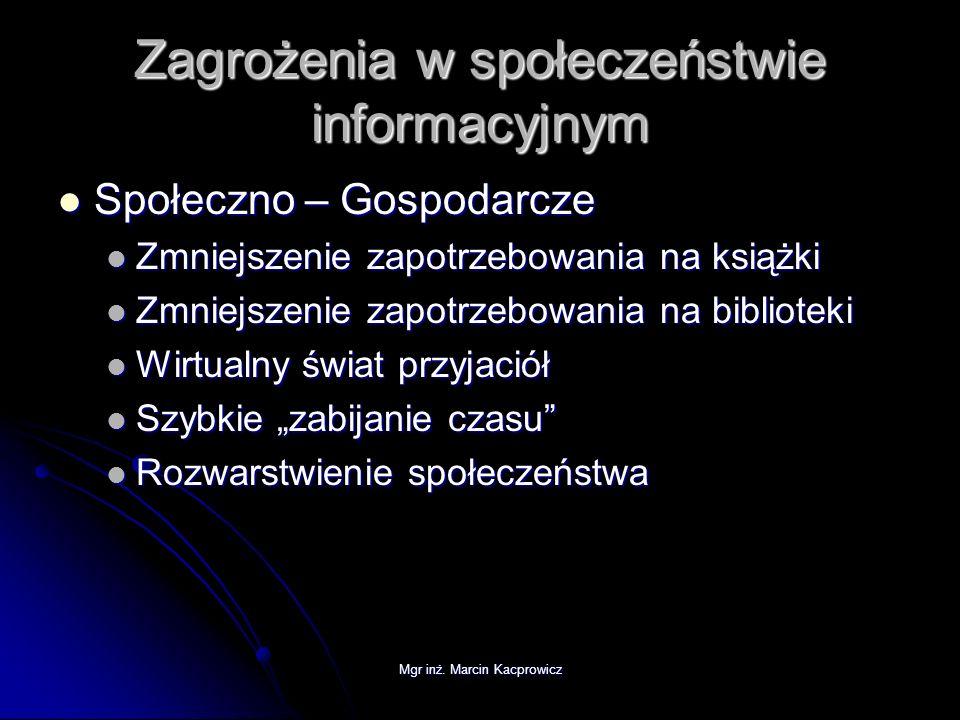 Mgr inż. Marcin Kacprowicz Zagrożenia w społeczeństwie informacyjnym Społeczno – Gospodarcze Społeczno – Gospodarcze Zmniejszenie zapotrzebowania na k