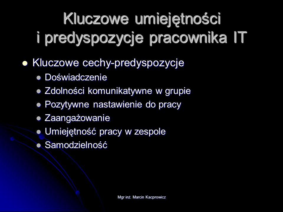 Mgr inż. Marcin Kacprowicz Kluczowe umiejętności i predyspozycje pracownika IT Kluczowe cechy-predyspozycje Kluczowe cechy-predyspozycje Doświadczenie