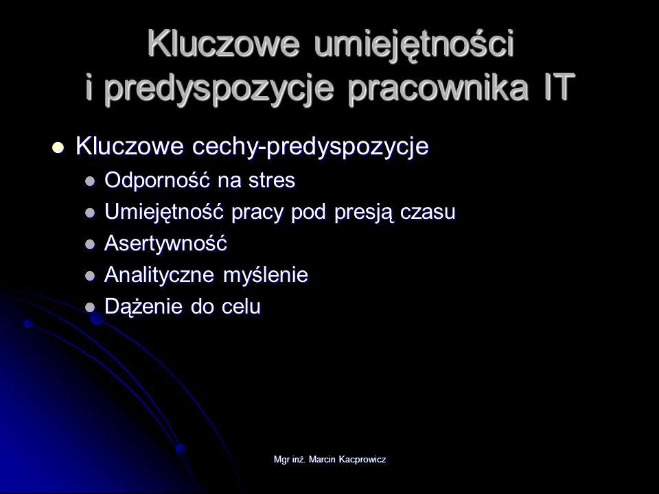 Mgr inż. Marcin Kacprowicz Kluczowe umiejętności i predyspozycje pracownika IT Kluczowe cechy-predyspozycje Kluczowe cechy-predyspozycje Odporność na