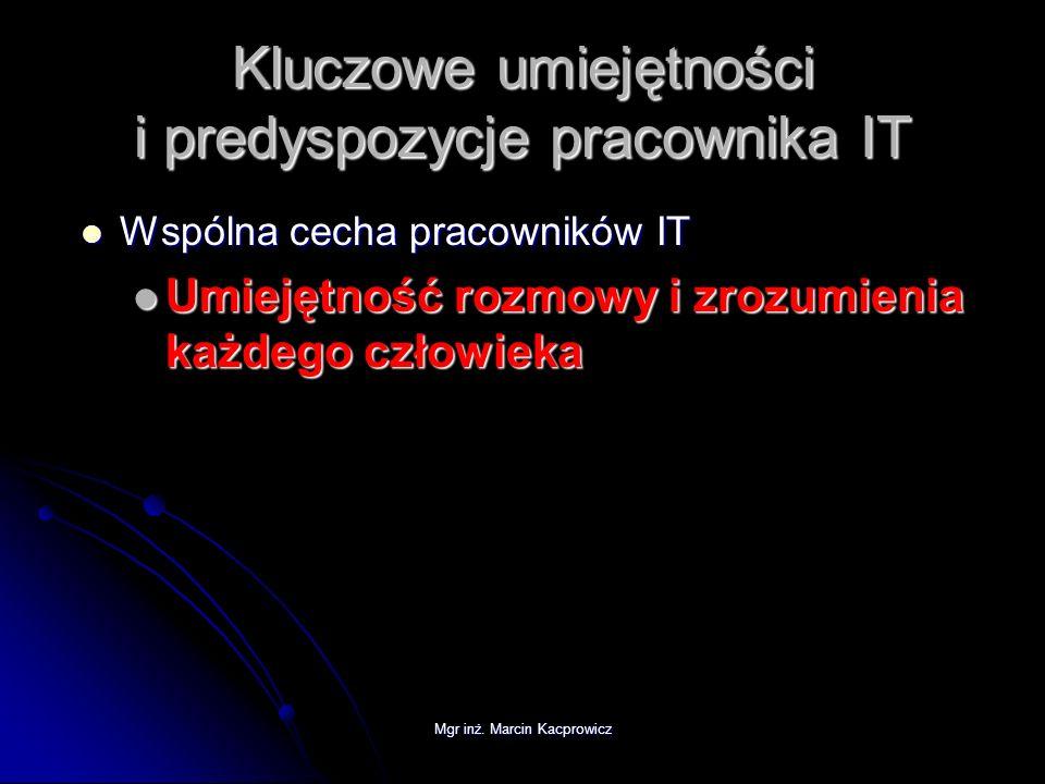 Mgr inż. Marcin Kacprowicz Kluczowe umiejętności i predyspozycje pracownika IT Wspólna cecha pracowników IT Wspólna cecha pracowników IT Umiejętność r