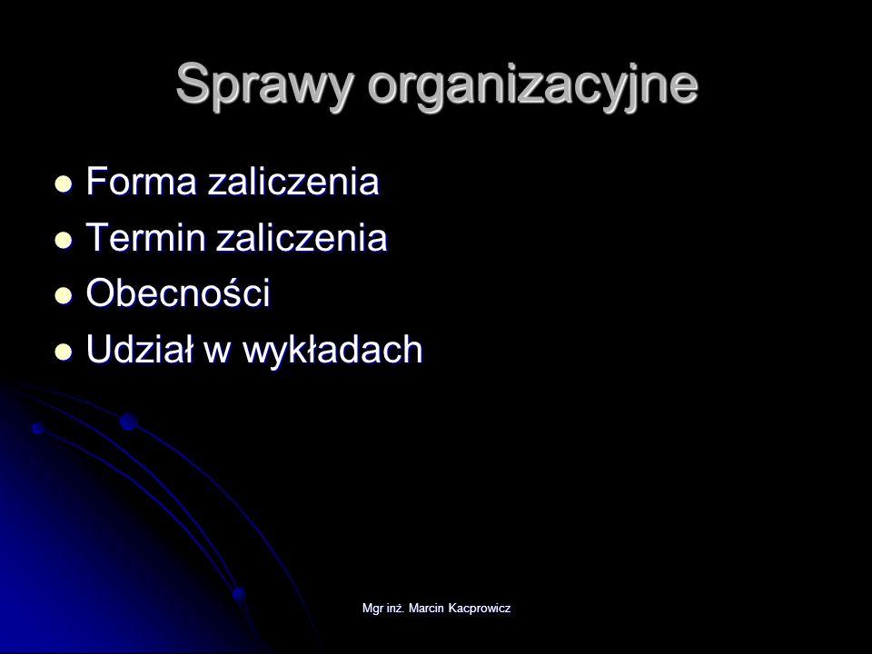 Mgr inż. Marcin Kacprowicz Sprawy organizacyjne Forma zaliczenia Forma zaliczenia Termin zaliczenia Termin zaliczenia Obecności Obecności Udział w wyk