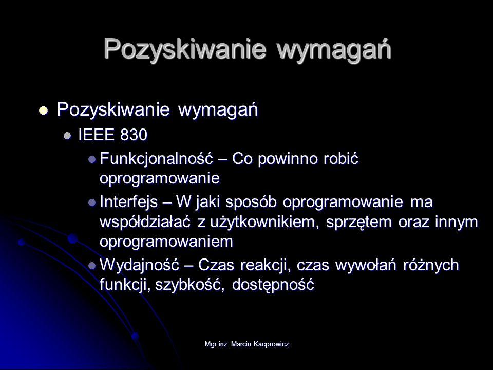 Mgr inż. Marcin Kacprowicz Pozyskiwanie wymagań Pozyskiwanie wymagań Pozyskiwanie wymagań IEEE 830 IEEE 830 Funkcjonalność – Co powinno robić oprogram