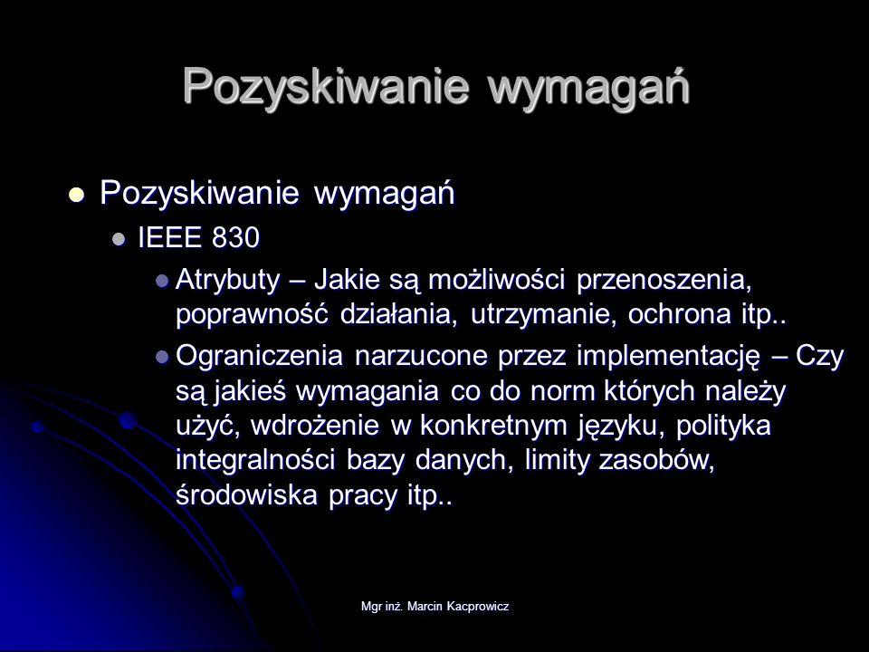 Mgr inż. Marcin Kacprowicz Pozyskiwanie wymagań Pozyskiwanie wymagań Pozyskiwanie wymagań IEEE 830 IEEE 830 Atrybuty – Jakie są możliwości przenoszeni