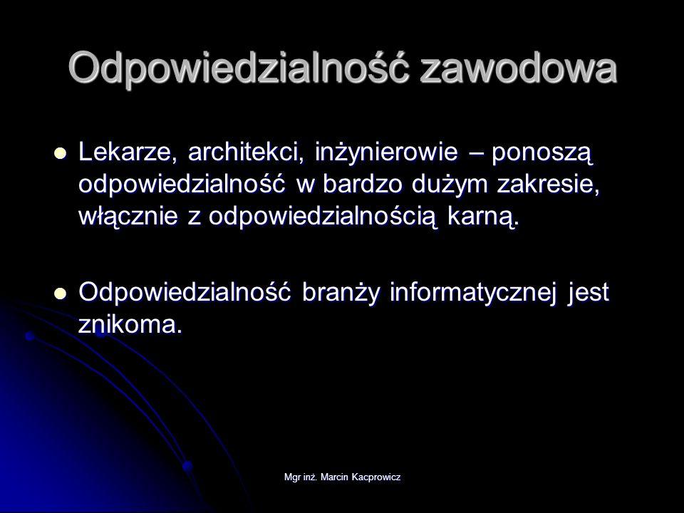 Mgr inż. Marcin Kacprowicz Odpowiedzialność zawodowa Lekarze, architekci, inżynierowie – ponoszą odpowiedzialność w bardzo dużym zakresie, włącznie z