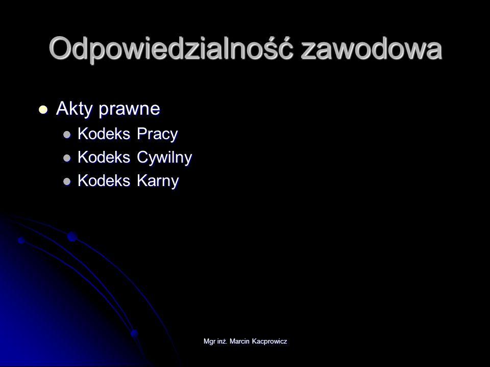 Mgr inż. Marcin Kacprowicz Odpowiedzialność zawodowa Akty prawne Akty prawne Kodeks Pracy Kodeks Pracy Kodeks Cywilny Kodeks Cywilny Kodeks Karny Kode