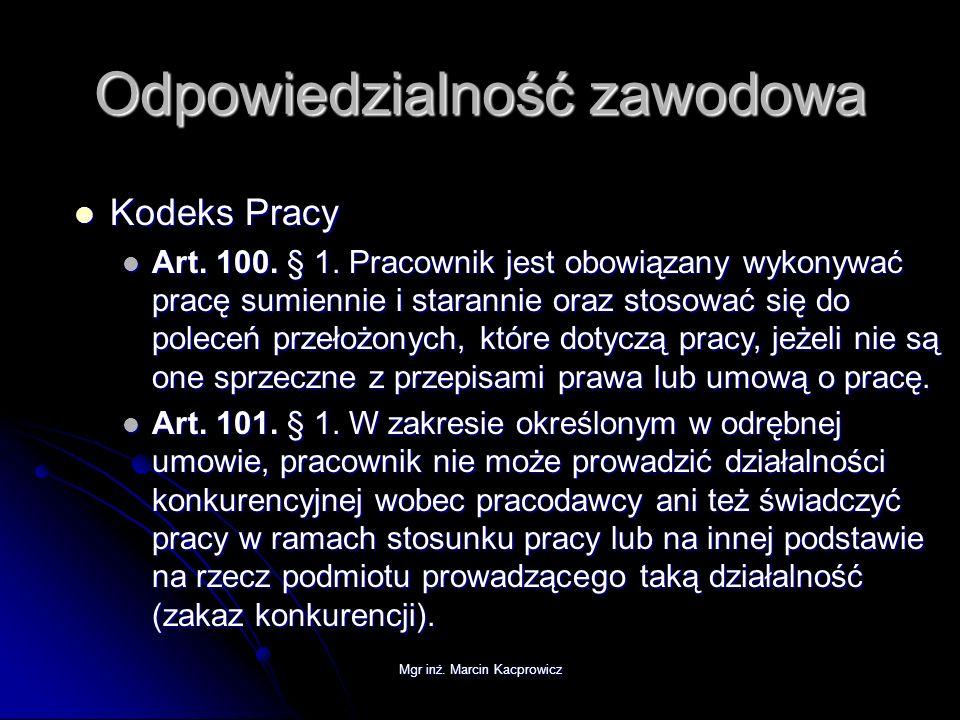 Mgr inż. Marcin Kacprowicz Odpowiedzialność zawodowa Kodeks Pracy Kodeks Pracy Art. 100. § 1. Pracownik jest obowiązany wykonywać pracę sumiennie i st