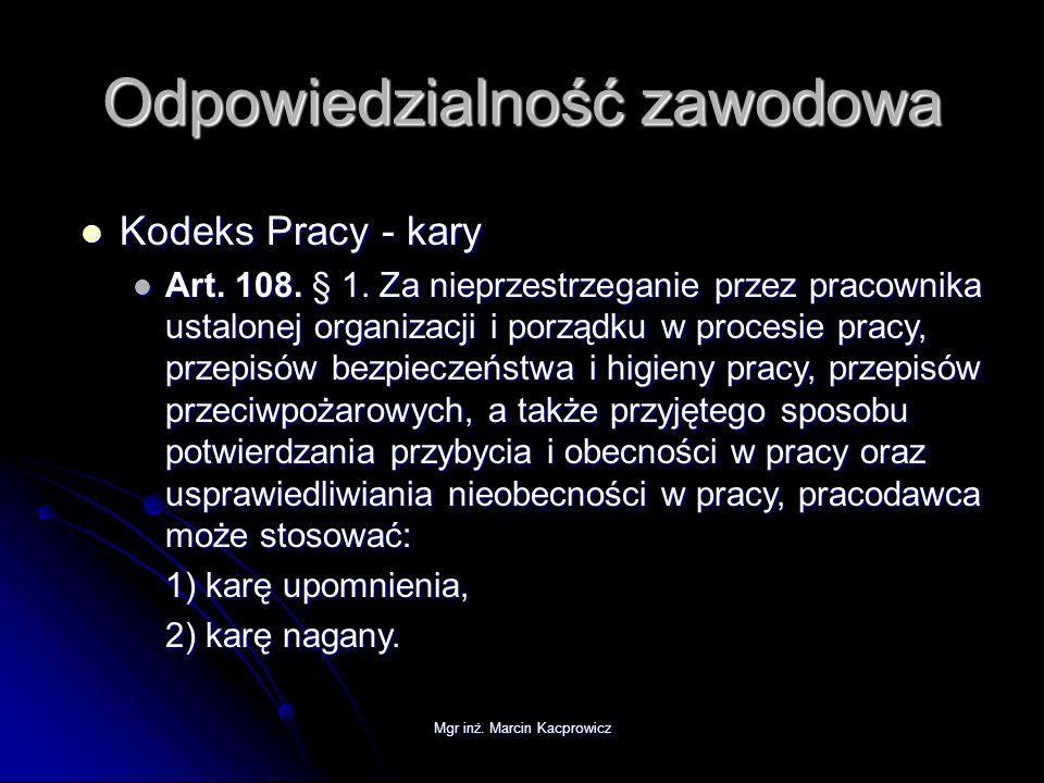 Mgr inż. Marcin Kacprowicz Odpowiedzialność zawodowa Kodeks Pracy - kary Kodeks Pracy - kary Art. 108. § 1. Za nieprzestrzeganie przez pracownika usta
