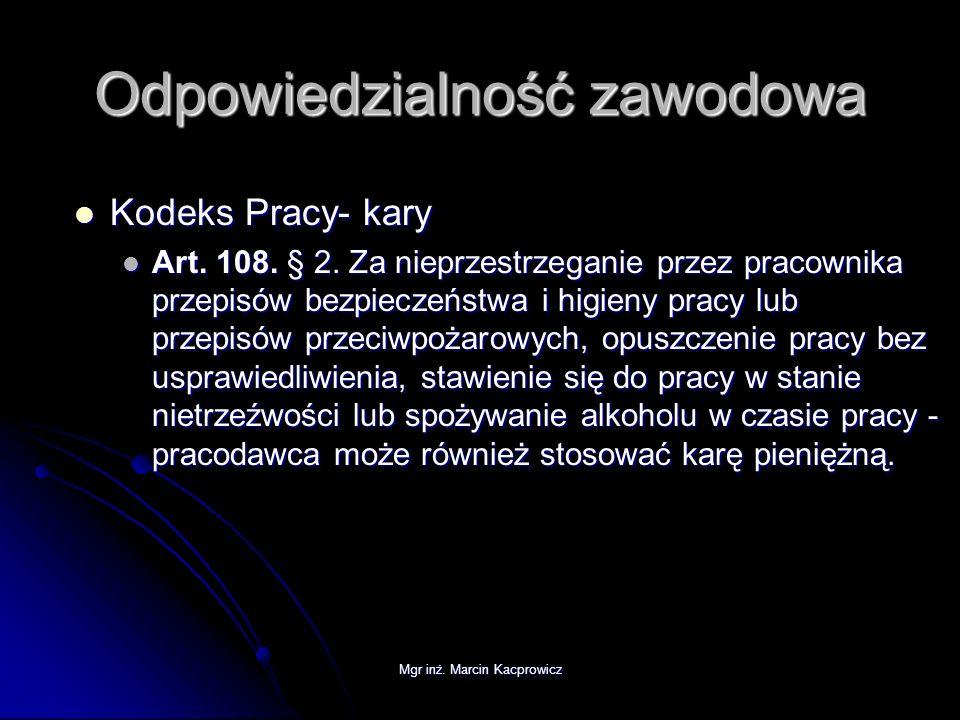 Mgr inż. Marcin Kacprowicz Odpowiedzialność zawodowa Kodeks Pracy- kary Kodeks Pracy- kary Art. 108. § 2. Za nieprzestrzeganie przez pracownika przepi