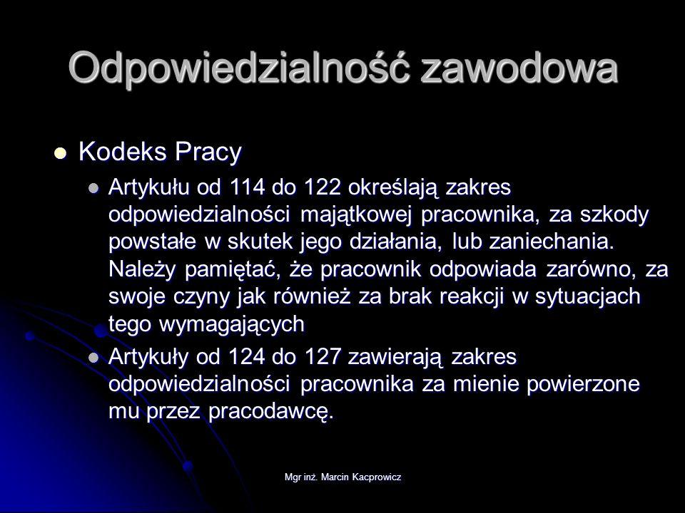 Mgr inż. Marcin Kacprowicz Odpowiedzialność zawodowa Kodeks Pracy Kodeks Pracy Artykułu od 114 do 122 określają zakres odpowiedzialności majątkowej pr