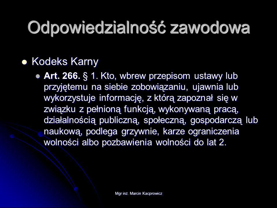 Mgr inż. Marcin Kacprowicz Odpowiedzialność zawodowa Kodeks Karny Kodeks Karny Art. 266. § 1. Kto, wbrew przepisom ustawy lub przyjętemu na siebie zob