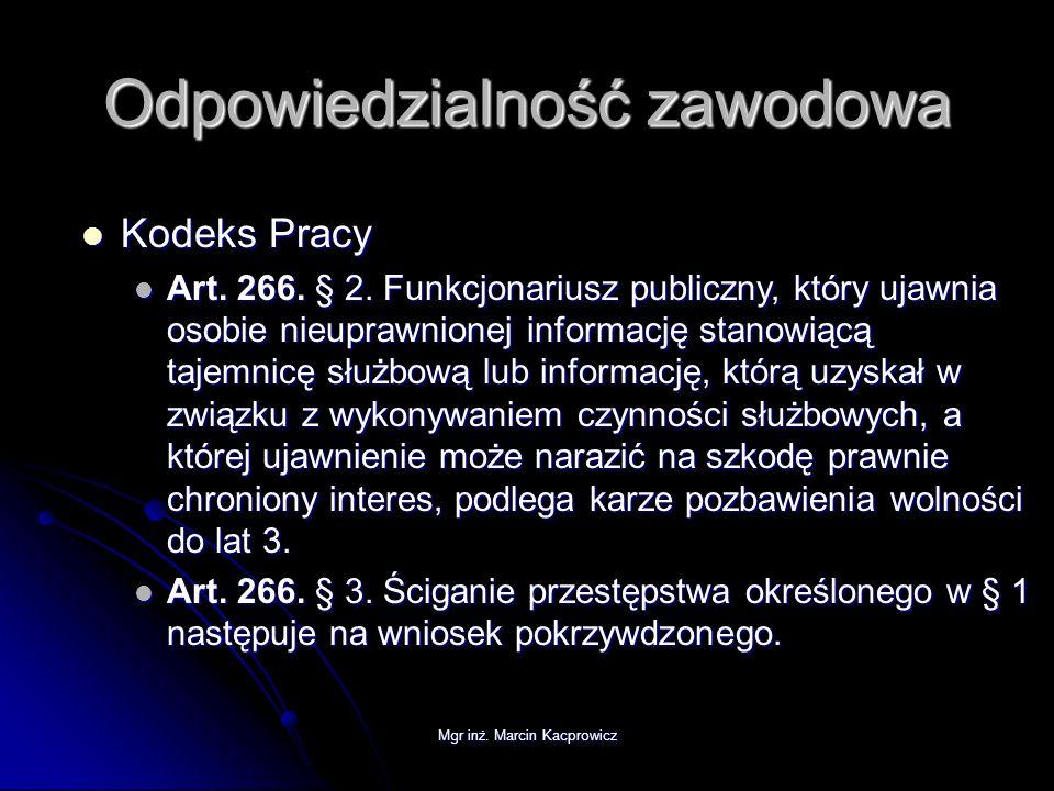 Mgr inż. Marcin Kacprowicz Odpowiedzialność zawodowa Kodeks Pracy Kodeks Pracy Art. 266. § 2. Funkcjonariusz publiczny, który ujawnia osobie nieuprawn