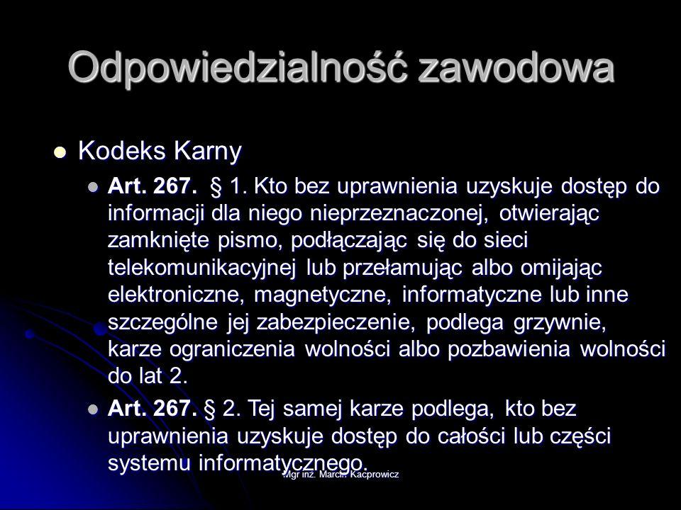 Mgr inż. Marcin Kacprowicz Odpowiedzialność zawodowa Kodeks Karny Kodeks Karny Art. 267. § 1. Kto bez uprawnienia uzyskuje dostęp do informacji dla ni