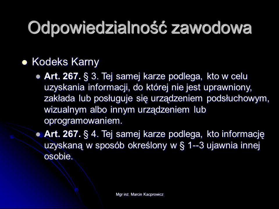 Mgr inż. Marcin Kacprowicz Odpowiedzialność zawodowa Kodeks Karny Kodeks Karny Art. 267. § 3. Tej samej karze podlega, kto w celu uzyskania informacji