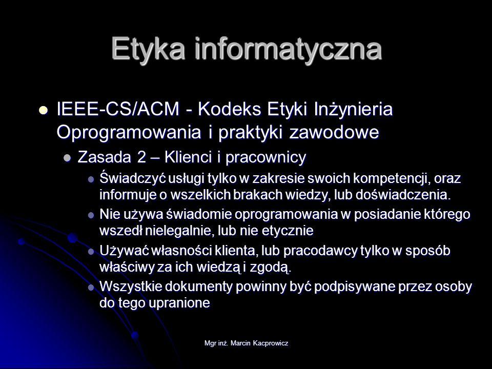 Mgr inż. Marcin Kacprowicz Etyka informatyczna IEEE-CS/ACM - Kodeks Etyki Inżynieria Oprogramowania i praktyki zawodowe IEEE-CS/ACM - Kodeks Etyki Inż