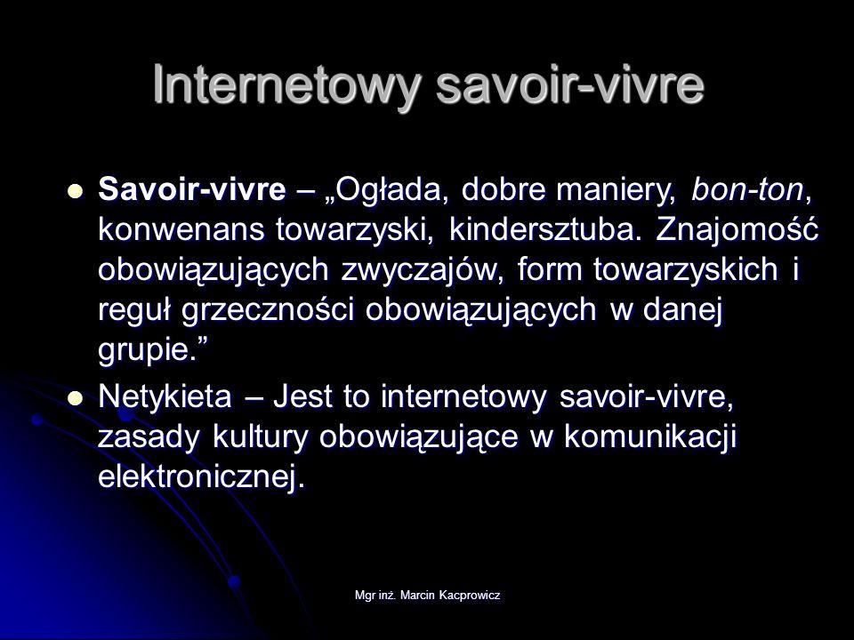 Mgr inż. Marcin Kacprowicz Internetowy savoir-vivre Savoir-vivre – Ogłada, dobre maniery, bon-ton, konwenans towarzyski, kindersztuba. Znajomość obowi
