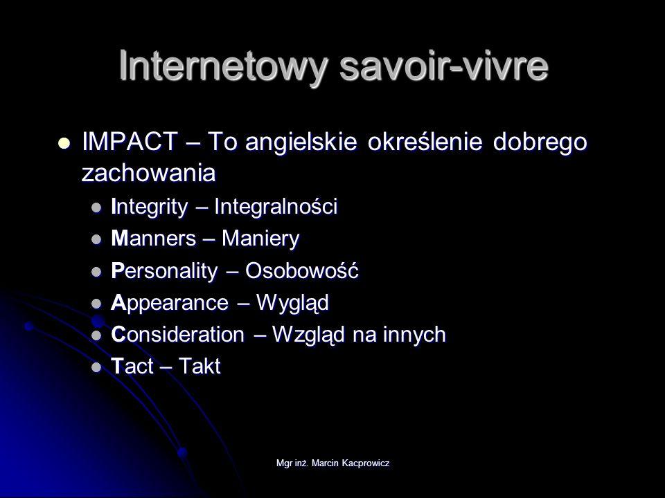 Mgr inż. Marcin Kacprowicz Internetowy savoir-vivre IMPACT – To angielskie określenie dobrego zachowania IMPACT – To angielskie określenie dobrego zac