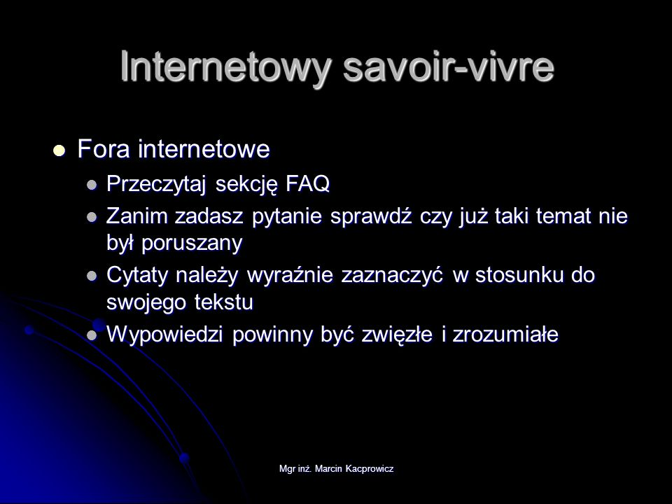 Mgr inż. Marcin Kacprowicz Internetowy savoir-vivre Fora internetowe Fora internetowe Przeczytaj sekcję FAQ Przeczytaj sekcję FAQ Zanim zadasz pytanie