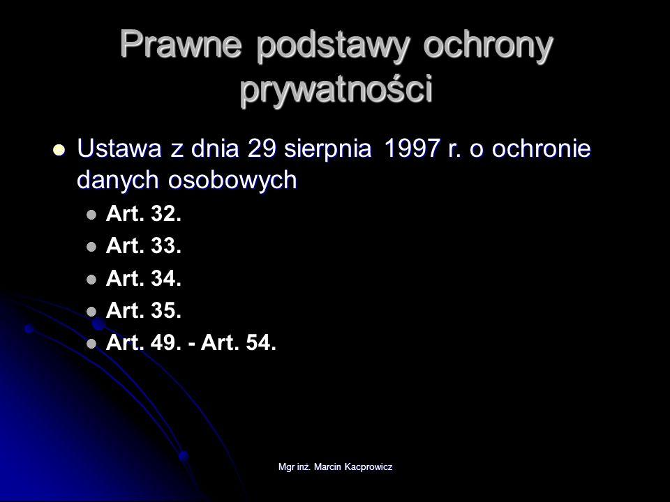 Mgr inż. Marcin Kacprowicz Prawne podstawy ochrony prywatności Ustawa z dnia 29 sierpnia 1997 r. o ochronie danych osobowych Ustawa z dnia 29 sierpnia