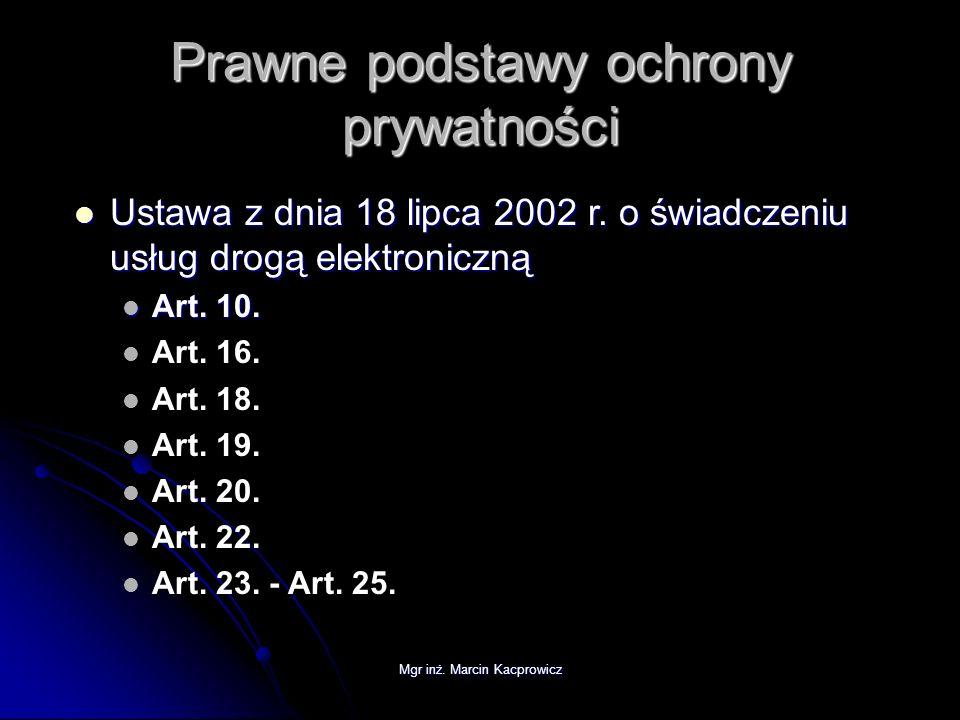 Mgr inż. Marcin Kacprowicz Prawne podstawy ochrony prywatności Ustawa z dnia 18 lipca 2002 r. o świadczeniu usług drogą elektroniczną Ustawa z dnia 18
