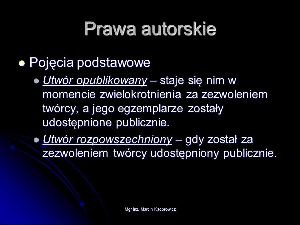 Mgr inż. Marcin Kacprowicz Prawa autorskie Pojęcia podstawowe Pojęcia podstawowe Utwór opublikowany – staje się nim w momencie zwielokrotnienia za zez