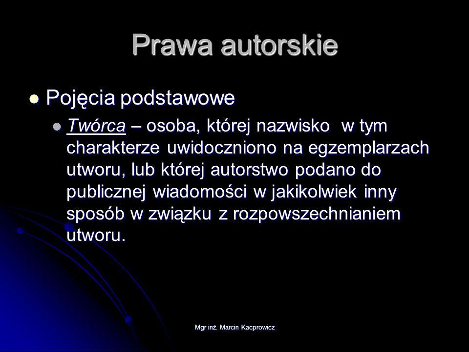 Mgr inż. Marcin Kacprowicz Prawa autorskie Pojęcia podstawowe Pojęcia podstawowe Twórca – osoba, której nazwisko w tym charakterze uwidoczniono na egz