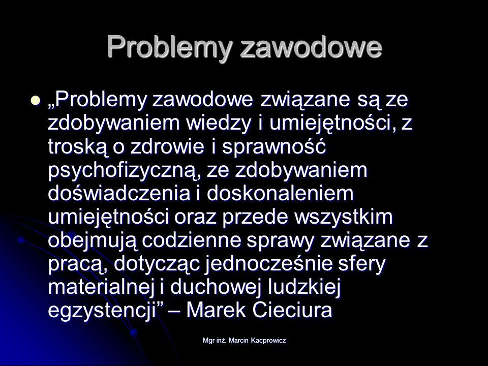Mgr inż. Marcin Kacprowicz Problemy zawodowe Problemy zawodowe związane są ze zdobywaniem wiedzy i umiejętności, z troską o zdrowie i sprawność psycho