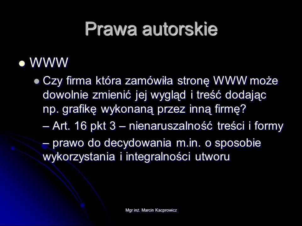 Mgr inż. Marcin Kacprowicz Prawa autorskie WWW WWW Czy firma która zamówiła stronę WWW może dowolnie zmienić jej wygląd i treść dodając np. grafikę wy