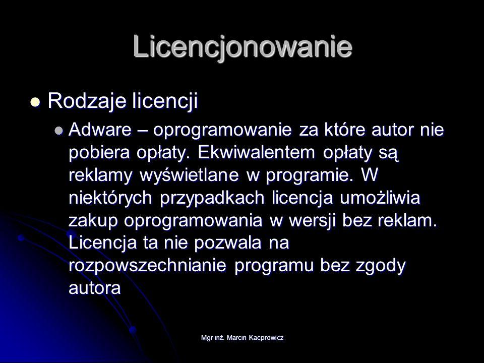 Mgr inż. Marcin Kacprowicz Licencjonowanie Rodzaje licencji Rodzaje licencji Adware – oprogramowanie za które autor nie pobiera opłaty. Ekwiwalentem o