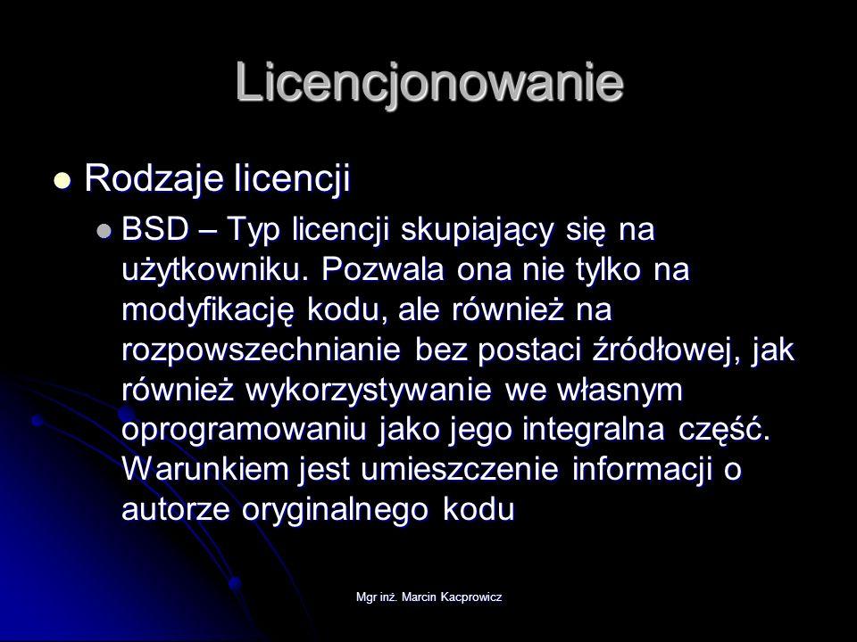 Mgr inż. Marcin Kacprowicz Licencjonowanie Rodzaje licencji Rodzaje licencji BSD – Typ licencji skupiający się na użytkowniku. Pozwala ona nie tylko n