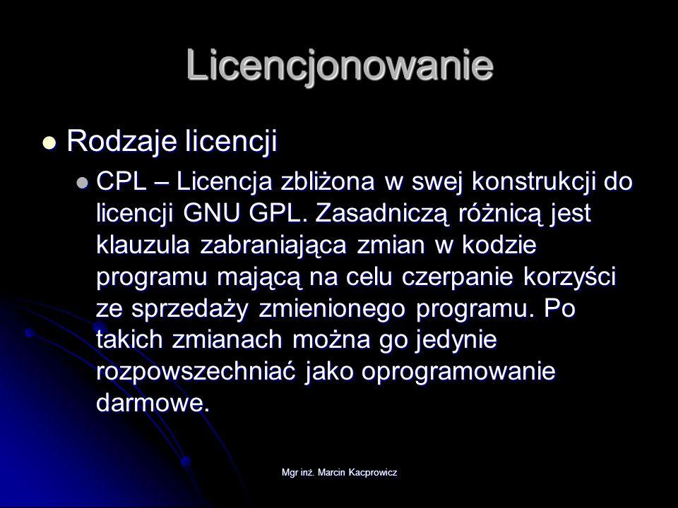 Mgr inż. Marcin Kacprowicz Licencjonowanie Rodzaje licencji Rodzaje licencji CPL – Licencja zbliżona w swej konstrukcji do licencji GNU GPL. Zasadnicz