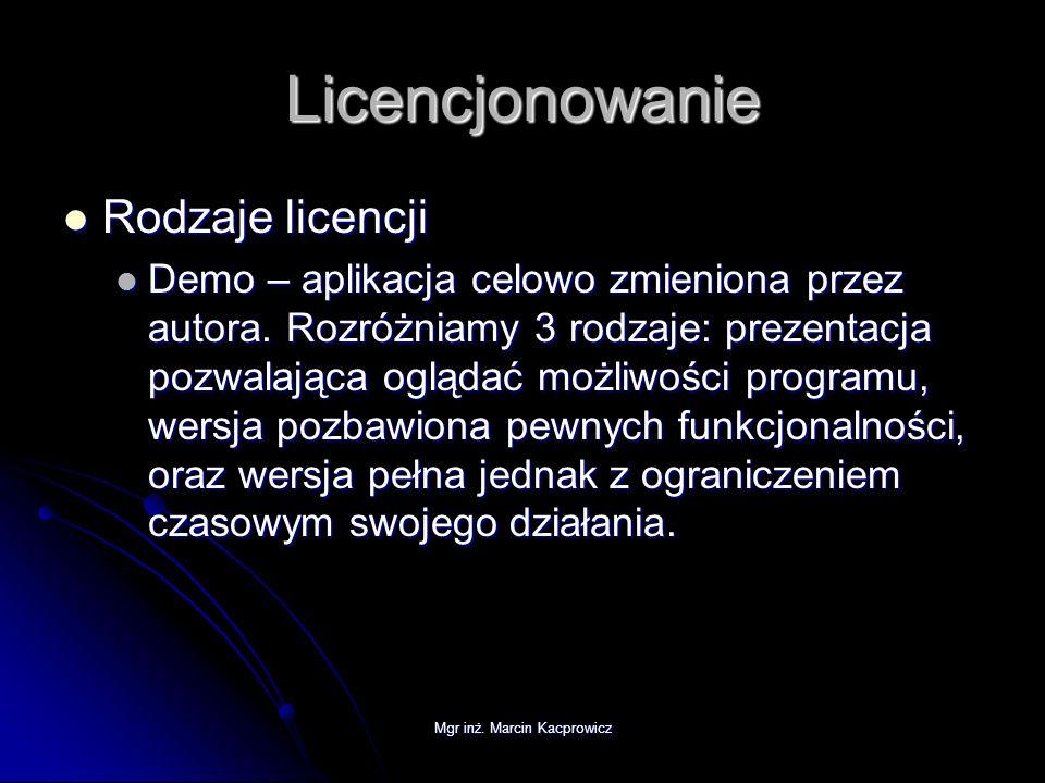 Mgr inż. Marcin Kacprowicz Licencjonowanie Rodzaje licencji Rodzaje licencji Demo – aplikacja celowo zmieniona przez autora. Rozróżniamy 3 rodzaje: pr