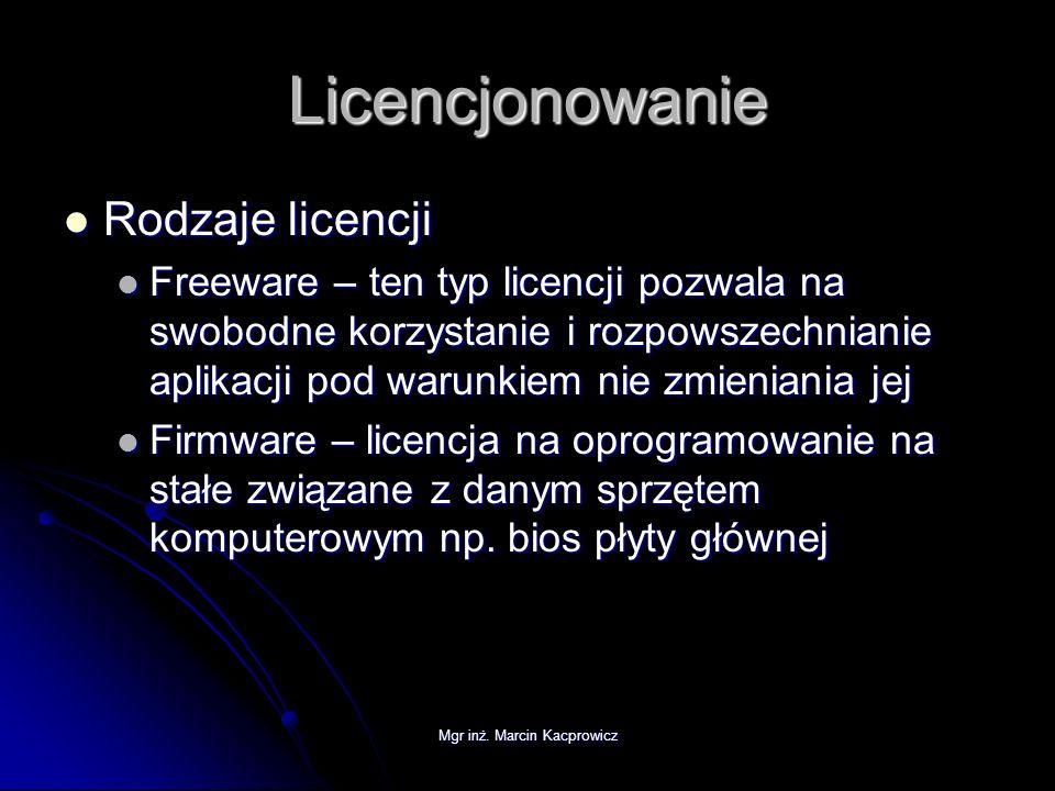 Mgr inż. Marcin Kacprowicz Licencjonowanie Rodzaje licencji Rodzaje licencji Freeware – ten typ licencji pozwala na swobodne korzystanie i rozpowszech