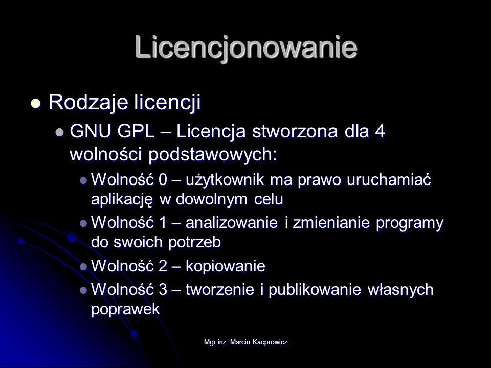 Mgr inż. Marcin Kacprowicz Licencjonowanie Rodzaje licencji Rodzaje licencji GNU GPL – Licencja stworzona dla 4 wolności podstawowych: GNU GPL – Licen