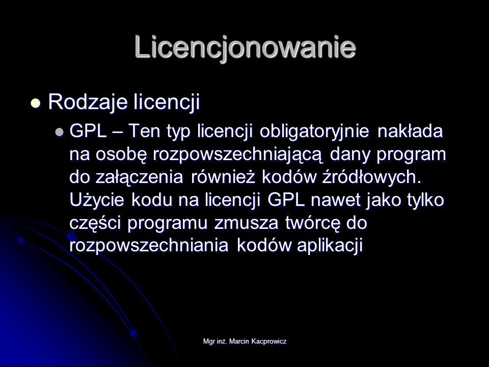 Mgr inż. Marcin Kacprowicz Licencjonowanie Rodzaje licencji Rodzaje licencji GPL – Ten typ licencji obligatoryjnie nakłada na osobę rozpowszechniającą
