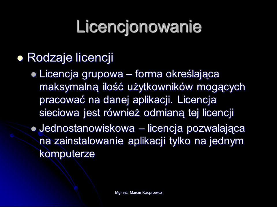 Mgr inż. Marcin Kacprowicz Licencjonowanie Rodzaje licencji Rodzaje licencji Licencja grupowa – forma określająca maksymalną ilość użytkowników mogący