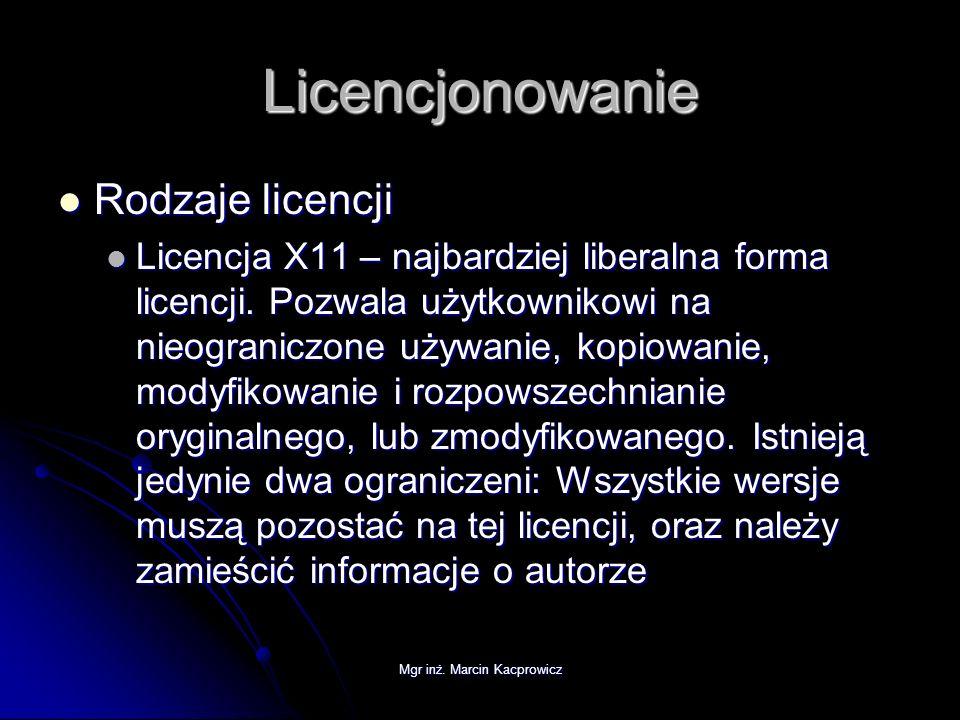 Mgr inż. Marcin Kacprowicz Licencjonowanie Rodzaje licencji Rodzaje licencji Licencja X11 – najbardziej liberalna forma licencji. Pozwala użytkownikow