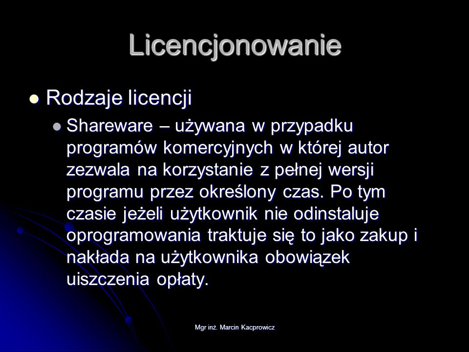 Mgr inż. Marcin Kacprowicz Licencjonowanie Rodzaje licencji Rodzaje licencji Shareware – używana w przypadku programów komercyjnych w której autor zez