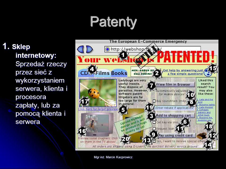 Mgr inż. Marcin Kacprowicz Patenty 1. Sklep internetowy: Sprzedaż rzeczy przez sieć z wykorzystaniem serwera, klienta i procesora zapłaty, lub za pomo
