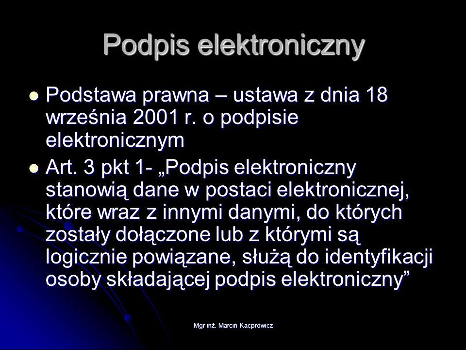 Mgr inż. Marcin Kacprowicz Podpis elektroniczny Podstawa prawna – ustawa z dnia 18 września 2001 r. o podpisie elektronicznym Podstawa prawna – ustawa