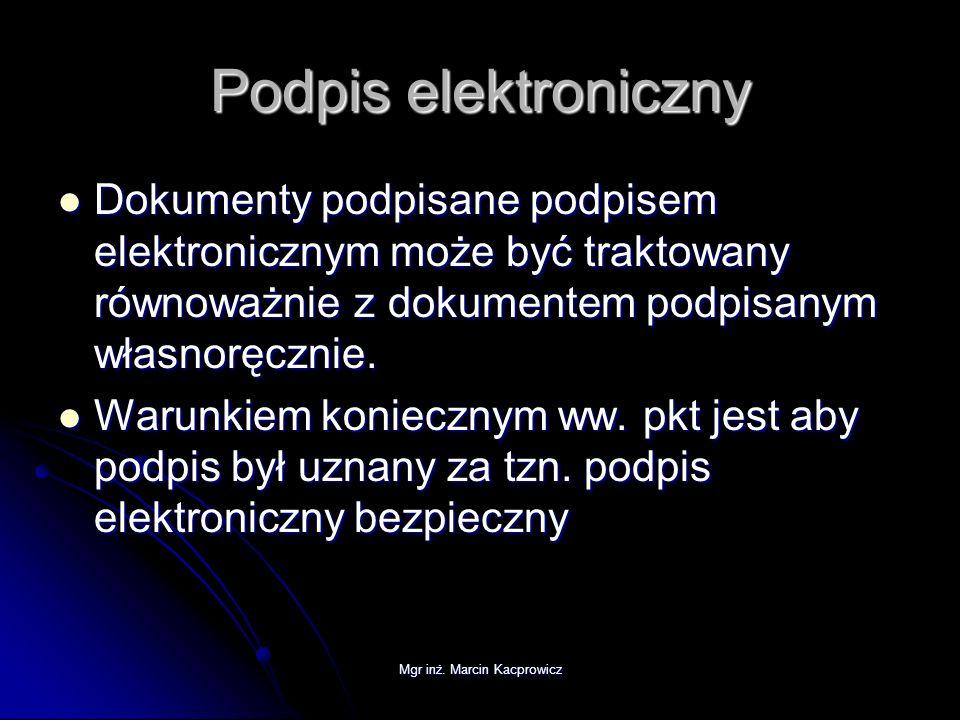 Mgr inż. Marcin Kacprowicz Podpis elektroniczny Dokumenty podpisane podpisem elektronicznym może być traktowany równoważnie z dokumentem podpisanym wł