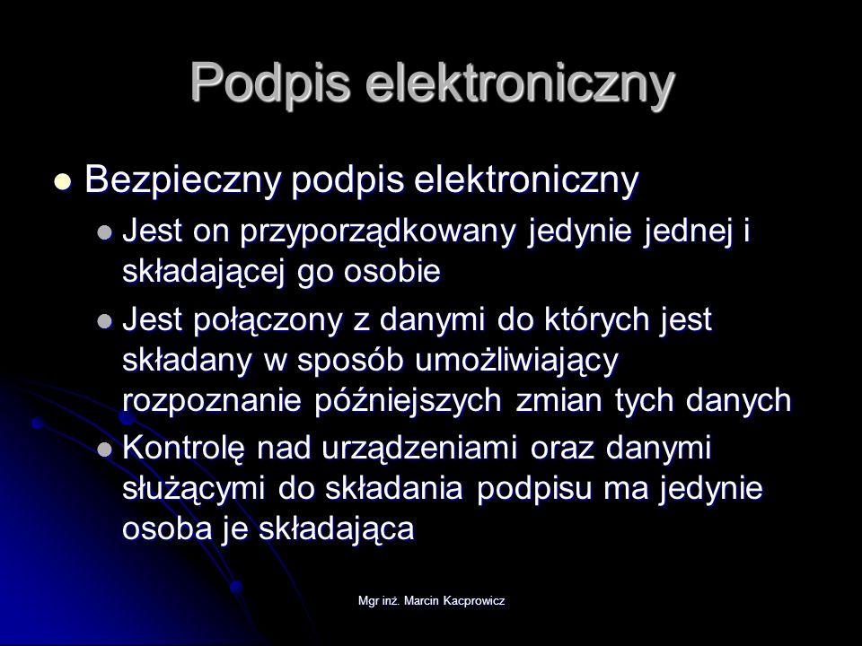 Mgr inż. Marcin Kacprowicz Podpis elektroniczny Bezpieczny podpis elektroniczny Bezpieczny podpis elektroniczny Jest on przyporządkowany jedynie jedne