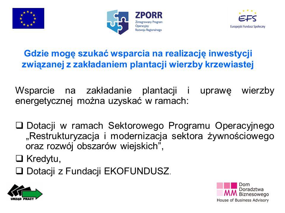 Gdzie mogę szukać wsparcia na realizację inwestycji związanej z zakładaniem plantacji wierzby krzewiastej Wsparcie na zakładanie plantacji i uprawę wierzby energetycznej można uzyskać w ramach: Dotacji w ramach Sektorowego Programu Operacyjnego Restrukturyzacja i modernizacja sektora żywnościowego oraz rozwój obszarów wiejskich, Kredytu, Dotacji z Fundacji EKOFUNDUSZ.