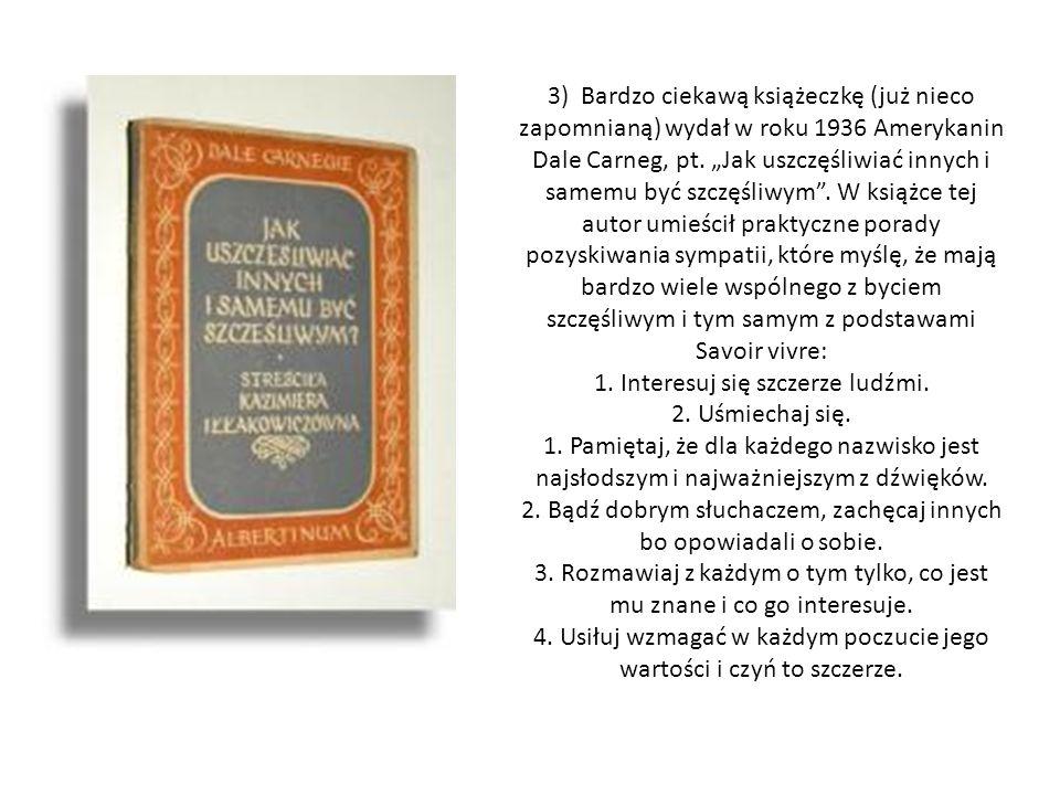 3) Bardzo ciekawą książeczkę (już nieco zapomnianą) wydał w roku 1936 Amerykanin Dale Carneg, pt. Jak uszczęśliwiać innych i samemu być szczęśliwym. W