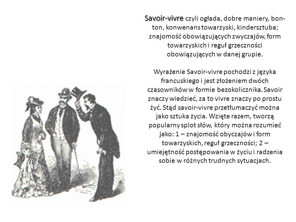 Savoir-vivre Savoir-vivre czyli ogłada, dobre maniery, bon- ton, konwenans towarzyski, kindersztuba; znajomość obowiązujących zwyczajów, form towarzys