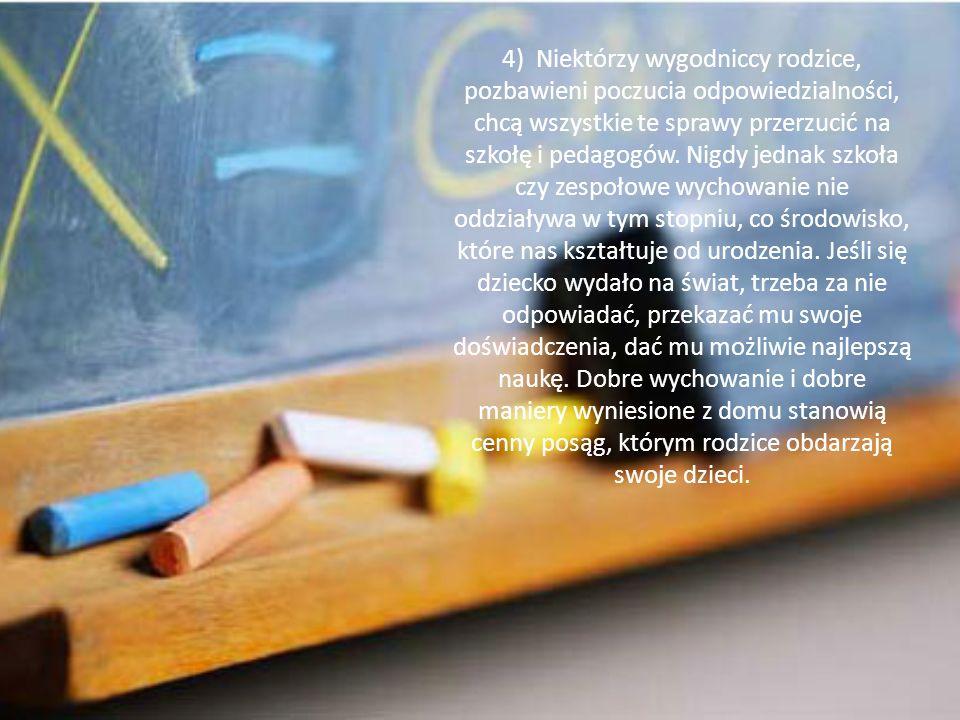 4) Niektórzy wygodniccy rodzice, pozbawieni poczucia odpowiedzialności, chcą wszystkie te sprawy przerzucić na szkołę i pedagogów. Nigdy jednak szkoła