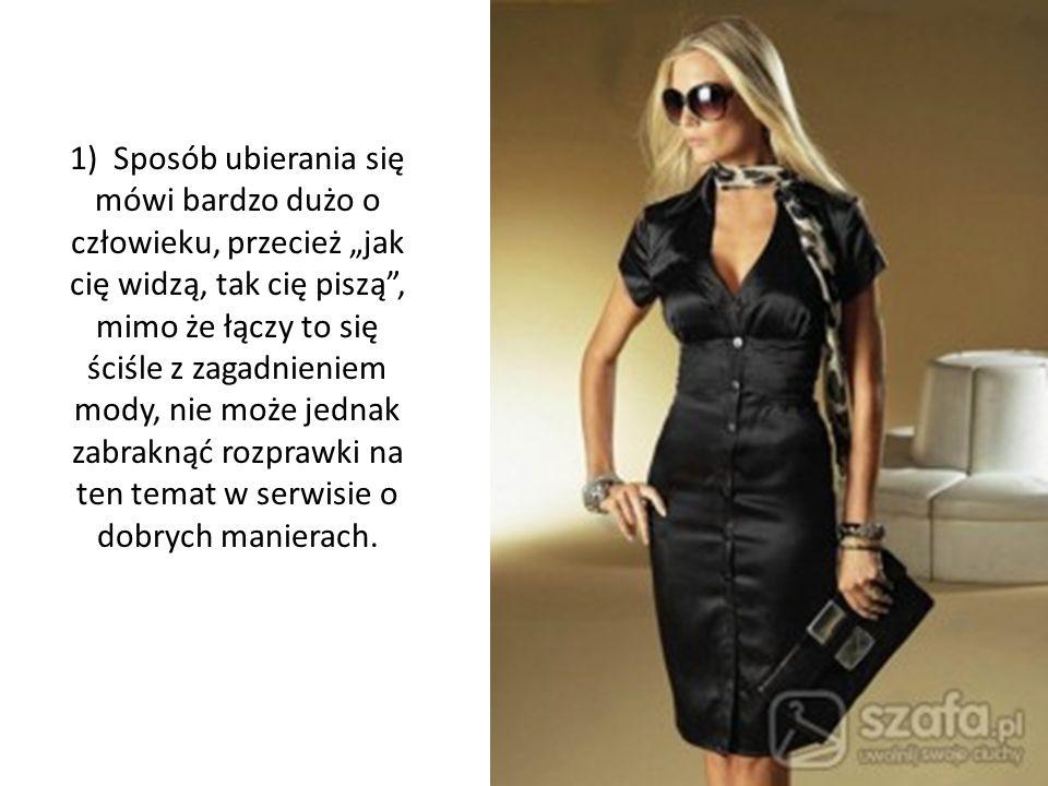 1) Sposób ubierania się mówi bardzo dużo o człowieku, przecież jak cię widzą, tak cię piszą, mimo że łączy to się ściśle z zagadnieniem mody, nie może