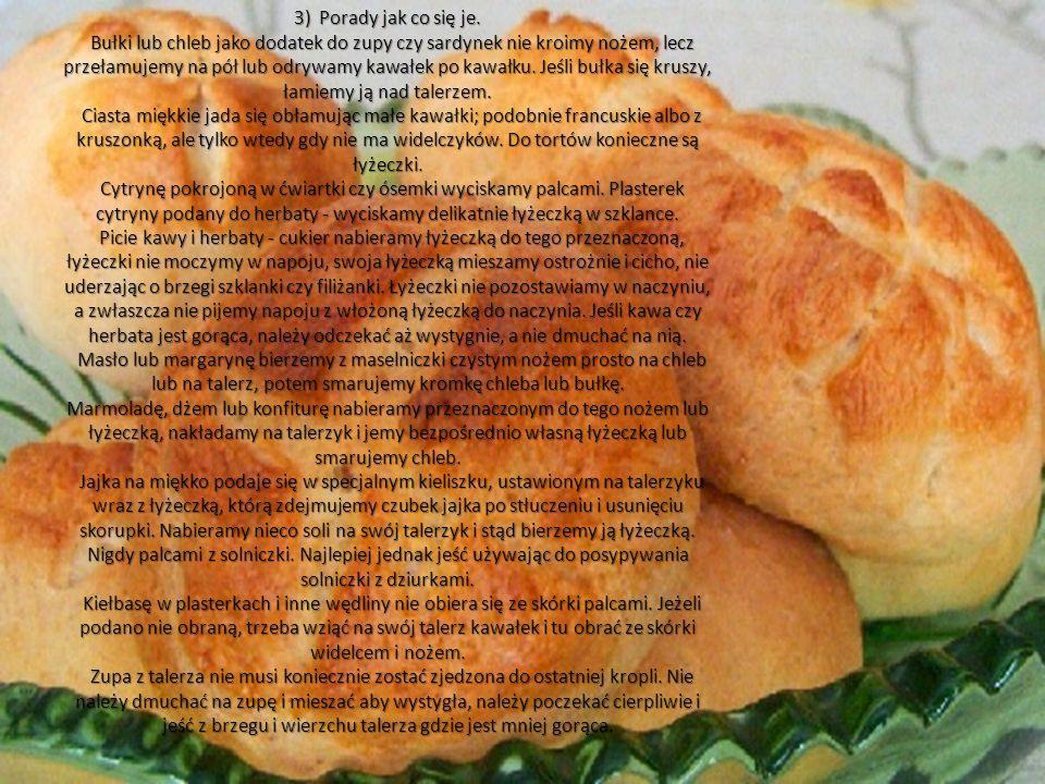 3) Porady jak co się je. Bułki lub chleb jako dodatek do zupy czy sardynek nie kroimy nożem, lecz przełamujemy na pół lub odrywamy kawałek po kawałku.